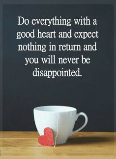 Quotes Do everything with a good heart and expect nothing in return and you will never be disappointed.