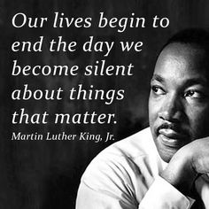 Our lives begin to end the day we become silent about things that matter. - Martin Luther King, Jr