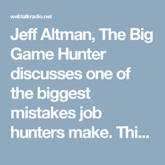 Jeff Altman, The Big Game Hunter discusses one of the biggest mistakes job hunters make. This is a mistake that consistently costs you money. Jeff Altman, The Big Game Hunter is an executive job search and business life coach who worked as a recruiter for what seems like one hundred years. If you are an executive who is interested in 1 on 1 coaching, email me at JeffAltman(at)TheBigGameHunter.us​. Would you like to have a question for me? Send $25 through PayPal to TheBigGameHunter@gmail and…