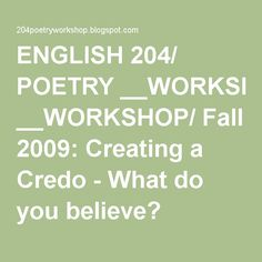 ENGLISH 204/ POETRY __WORKSHOP/ Fall 2009: Creating a Credo - What do you believe?