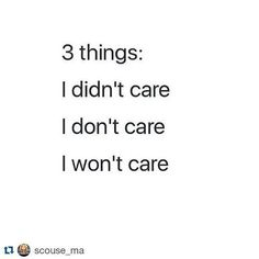 3 Things: I didn't care; I don't care; I won't care