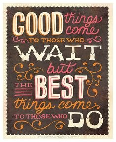 Good things come to those who wait, but the best things come to those who do!