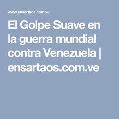 El Golpe Suave en la guerra mundial contra Venezuela | ensartaos.com.ve
