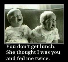 You don't get lunch. She thought I was you & fed me twice #twins #funny