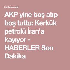 AKP yine boş atıp boş tuttu: Kerkük petrolü İran'a kayıyor - HABERLER Son Dakika