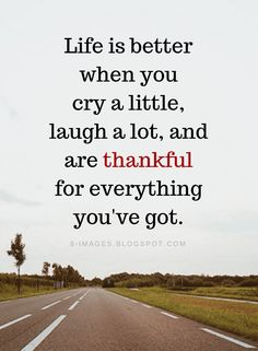 Life Quotes Life is better when you cry a little, laugh a lot, and are thankful for everything you've got. - Quotes