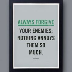 Always forgive your enemies, nothing annoys them so much