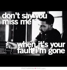 Don't say you miss me, when it's your fault I'm gone. Picture Quotes.