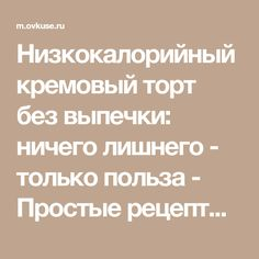 Низкокалорийный кремовый торт без выпечки: ничего лишнего - только польза - Простые рецепты Овкусе.ру