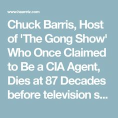 Chuck Barris, Host of 'The Gong Show' Who Once Claimed to Be a CIA Agent, Dies at 87  Decades before television shows like 'American Idol' and 'America's Got Talent' came along, Barris was putting everyday people before the cameras on shows like 'The Gong Show' and 'The Newlywed Game.'