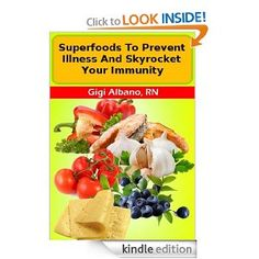 Superfoods To Prevent Illness And Skyrocket Your Immunity eBook: Gigi Albano RN: Kindle Store FREE AT POSTING