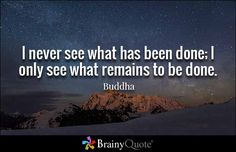 I never see what has been done; I only see what remains to be done. - Buddha