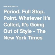Period. Full Stop. Point. Whatever It's Called, It's Going Out of Style - The New York Times Full Stop, Media Literacy, Punctuation, Out Of Style, Going Out, English Language, Melting Pot, Sentences, Grammar