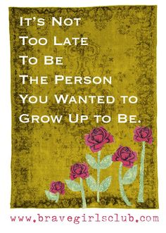its not too late to be the person you wanted to grow up to be
