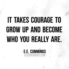 It takes courage to grow up and become who you really are.