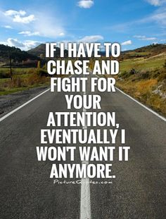 If I have to chase and fight for your attention, eventually I won't want it anymore. Picture Quotes.