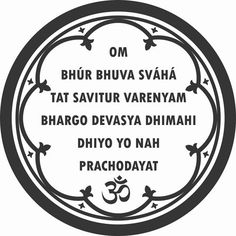 """""""OM BUHR, BHUVA, SWAHA OM TAT SAVITUR VARENYAM BHARGO DEVASYA DHEEMAHI DHIYO YONAHA PRACHODAYAT"""" We meditate on the glory of the Creator; Who has created the Universe; Who is worthy of Worship; Who is the embodiment of Knowledge and Light; Who is the remover of Sin and Ignorance; May He open our hearts and enlighten our Intellect."""
