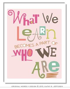 What we learn becomes a part of who we are. This is so true and means that every teacher and student has the power to learn more and become more than they are today. Exciting thought!