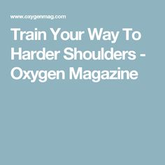 Train Your Way To Harder Shoulders - Oxygen Magazine