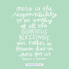 """""""Ours is the responsibility to be worthy of all the glorious blessings our Father in Heaven has in store for us."""" -Thomas S. Monson"""