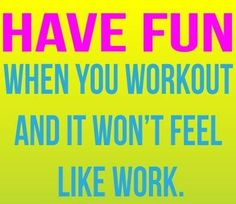 Have fun when you workout!