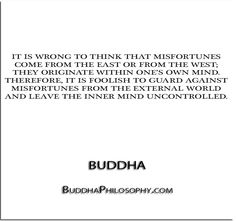 ''It is wrong to think that misfortunes come from the east or from the west; they originate within one's own mind. Therefore, it is foolish to guard against misfortunes from the…'' - Buddha - http://buddhaphilosophy.com/?p=396