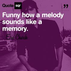 Funny how a melody sounds like a memory.  - Eric Church