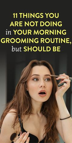 11 Things You Are Not Doing In Your Morning Grooming Routine But Should Be