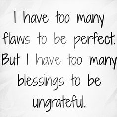 I have too many flaws to be perfect. But I have too many blessings to be ungrateful. Nice tattoo idea