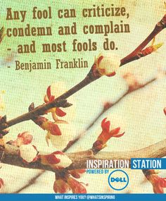 Any fool can criticize, condemn and complain -- and most fools do. -- Benjamin Franklin from Inspiration Station's Inspiration from Dell channel
