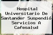 http://tecnoautos.com/wp-content/uploads/imagenes/tendencias/thumbs/hospital-universitario-de-santander-suspendio-servicios-a-cafesalud.jpg Cafesalud. Hospital Universitario de Santander suspendió servicios a Cafesalud, Enlaces, Imágenes, Videos y Tweets - http://tecnoautos.com/actualidad/cafesalud-hospital-universitario-de-santander-suspendio-servicios-a-cafesalud/