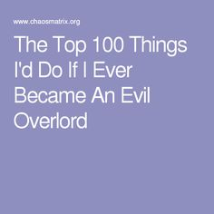 The Top 100 Things I'd Do If I Ever Became An Evil Overlord