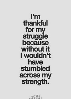 I'm thankful for my struggle because without it I wouldn't have stumbled across my strength... #repin #comment #tag