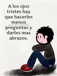 A los ojos tristes hay que hacerles menos preguntas y darles más abrazos.