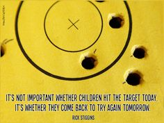 It's not important whether children hit the target today. It's whether they come back to try again tomorrow.