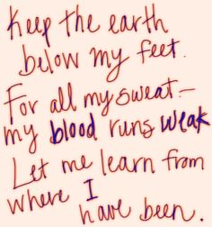 Keep the earth below my feet. For all my sweat, my blood runs weak. Let me learn from where I have been.