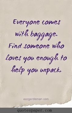 Everyone comes with baggage, find someone who loves you enough to help you unpack.