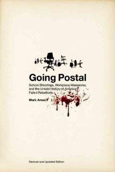 Going Postal: School Shootings, Workplace Massacres, and the Untold History of America's Failed Rebellions