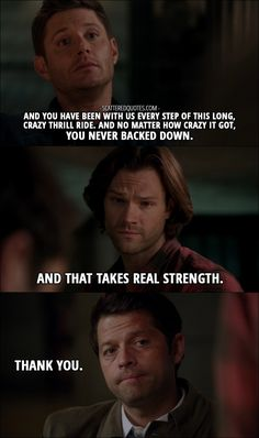 Quote from Supernatural 12x10 │  Dean Winchester: What Ishim said… You're not weak, Cass. You know that, right? Sam Winchester: I mean, obviously, you've changed, but it's all been for the better, man. Dean Winchester: And you have been with us every step of this long, crazy thrill ride. And no matter how crazy it got, you never backed down. Sam Winchester: And that takes real strength. Castiel: Thank you.