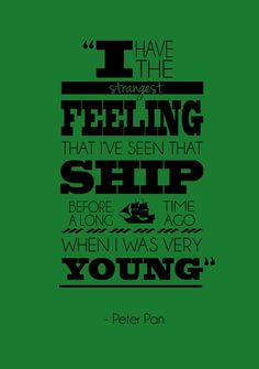 """I have the strangest feeling that I've seen that ship before. A long time ago when I was very YOUNG."" - Peter Pan"