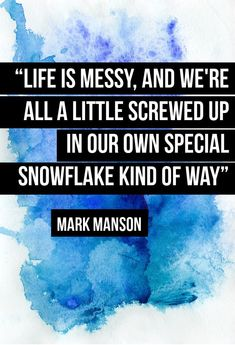"""""""Life is messy, and we're all a little screwed up in our own special snowflake kind of way"""""""