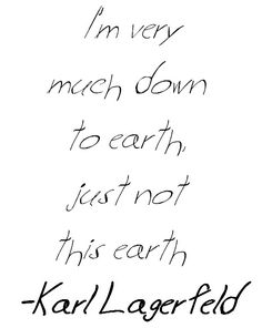 I'm very much down to earth, just not this earth - Karl Lagerfeld #quote