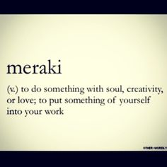 Meraki To Do Something With Soul Creativity Or Love To Put Something Of Yourself Into Your Work Just To Mention Is A Greek Word