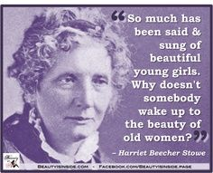 So much has been said & sung of beautiful young girls. Why doesn't somebody wake up to the beauty of old women? Women's Reproductive Rights, Harriet Beecher Stowe, Sweet Words, Aging Gracefully, Women In History, Body Image, Powerful Women, Old Women, Woman Quotes