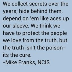 """We collect secrets over the years;.hide behind them, depend on 'em like aces up our sleeve. We think we have to protect the people we love from the truth, but the truth isn't the poison--its the cure."" Mike Franks; NCIS quotes"