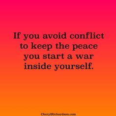 if you avoid conflict to keep peace you start a war inside yourself | Lessons in life: You can't very well keep the peace with someone who ...