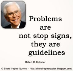 Problems are not stop signs, they are guidelines ~Robert H. Schuller  #FamousPeople #famousquotes #famouspeoplequotes #famousquotesandsayings #famouspeoplequotesandsayings #problems #stop #signs #guidelines #quotesbyfamouspeople #quotesbyRobertHSchuller #RobertHSchuller #RobertHSchullerquotes #shareinspirequotes #share #inspire #quotes