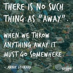 """There is no such thing as 'away.' When we throw anything away it must go somewhere."" -Anne Leonard #recycle #sustainable #quotes"