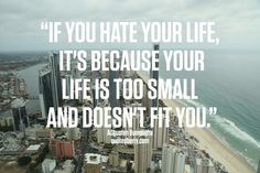 """""""If you hate your life, it's because your life is too small and doesn't fit you."""" - Augusten Burroughs"""