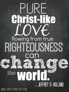"""""""Pure Christ Like LOVE flowing from true Righteousness can CHANGE THE WORLD ."""" Jeffry R. Holland - LDS General Conference 2014 Quotes"""